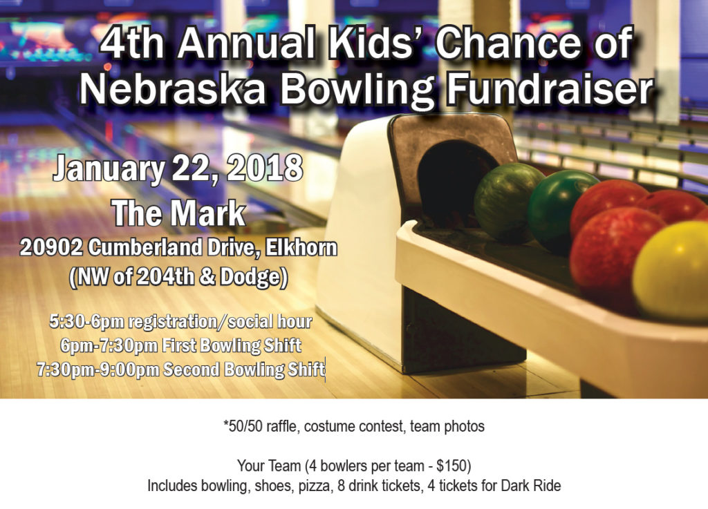 4th Annual Kids' Chance of Nebraska Bowling Fundraiser January 22, 2018 The Mark 20902 Cumberland Drive, Elkhorn (NW of 204th & Dodge) 5:30-6pm registration/social hour 6pm-7:30pm First Bowling Shift 7:30pm-9:00pm Second Bowling Shift *50/50 raffle, costume contest, team photos Your Team (4 bowlers per team - $150) Includes bowling, shoes, pizza, 8 drink tickets, 4 tickets for Dark Ride